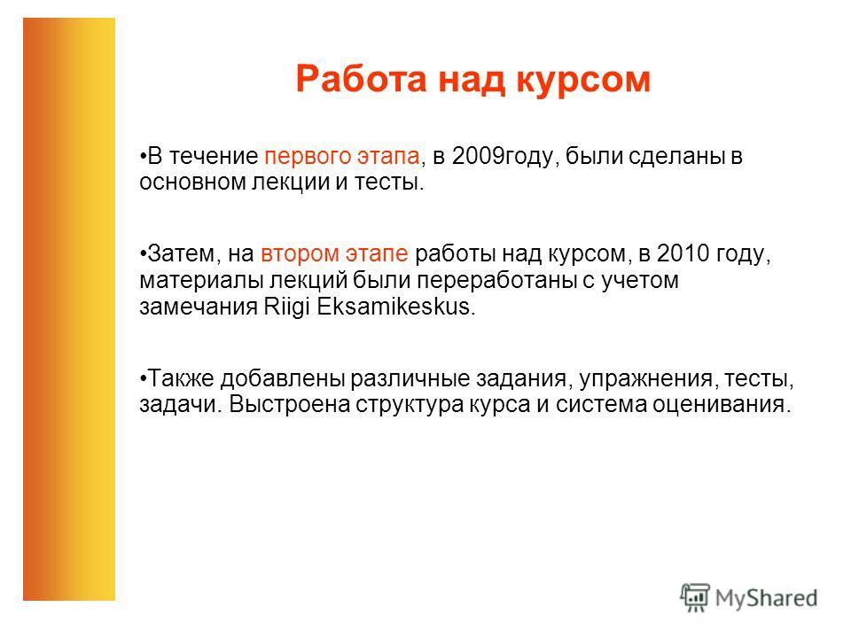 Работа над курсом В течение первого этапа, в 2009году, были сделаны в основном лекции и тесты. Затем, на втором этапе работы над курсом, в 2010 году, материалы лекций были переработаны с учетом замечания Riigi Eksamikeskus. Tакже добавлены различные