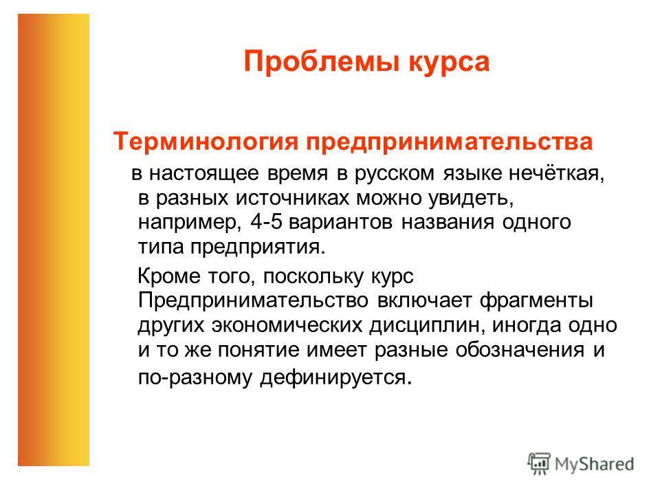 Проблемы курса Терминология предпринимательства в настоящее время в русском языке нечёткая, в разных источниках можно увидеть, например, 4-5 вариантов названия одного типа предприятия. Кроме того, поскольку курс Предпринимательство включает фрагменты