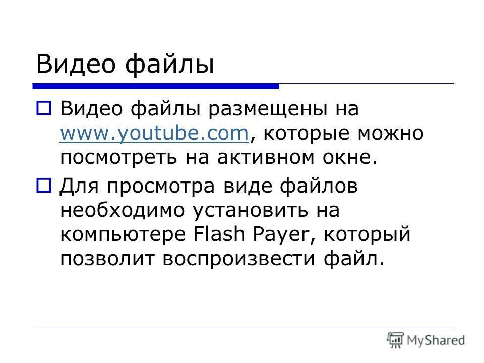 Видео файлы Видео файлы размещены на www.youtube.com, которые можно посмотреть на активном окне. www.youtube.com Для просмотра виде файлов необходимо установить на компьютере Flash Payer, который позволит воспроизвести файл.