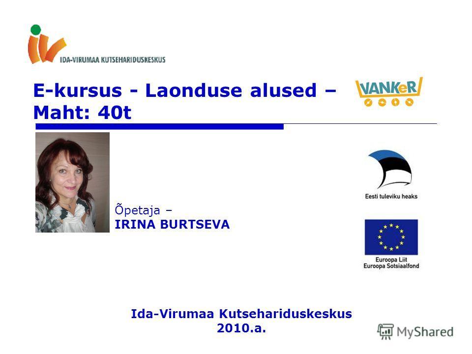 E-kursus - Laonduse alused – Maht: 40t Õpetaja – IRINA BURTSEVA Ida-Virumaa Kutsehariduskeskus 2010.a.