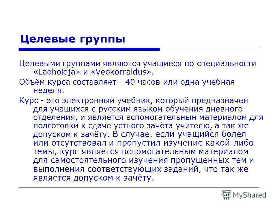 Целевые группы Целевыми группами являются учащиеся по специальности «Laohoidja» и «Veokorraldus». Объём курса составляет - 40 часов или одна учебная неделя. Курс - это электронный учебник, который предназначен для учащихся с русским языком обучения д