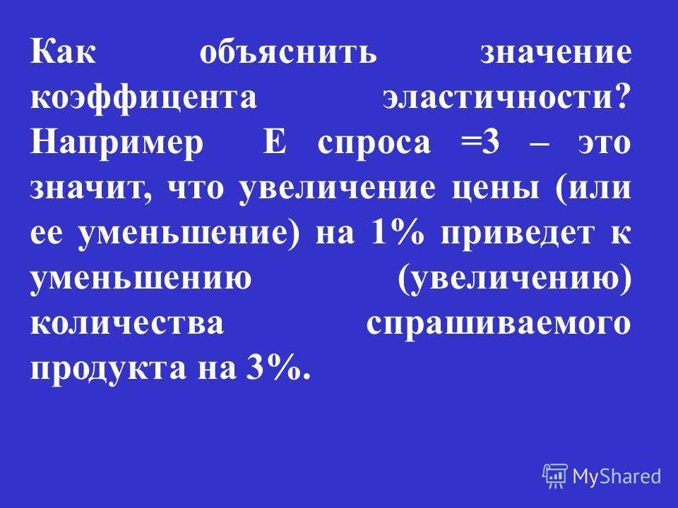 Как объяснить значение коэффицента эластичности? Например Е спроса =3 – это значит, что увеличение цены (или ее уменьшение) на 1% приведет к уменьшению (увеличению) количества спрашиваемого продукта на 3%.