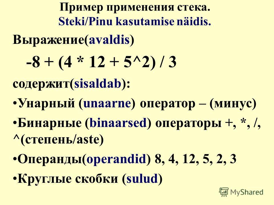 Пример применения стека. Steki/Pinu kasutamise näidis. Выражение(avaldis) -8 + (4 * 12 + 5^2) / 3 cодержит(sisaldab): Унарный (unaarne) оператор – (минус) Бинарные (binaarsed) операторы +, *, /, ^(степень/aste) Операнды(operandid) 8, 4, 12, 5, 2, 3 К