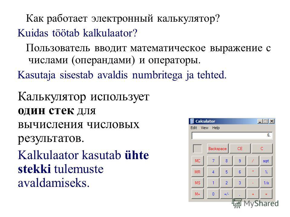 Как работает электронный калькулятор? Kuidas töötab kalkulaator? Пользователь вводит математическое выражение с числами (операндами) и операторы. Kasutaja sisestab avaldis numbritega ja tehted. Калькулятор использует один стек для вычисления числовых