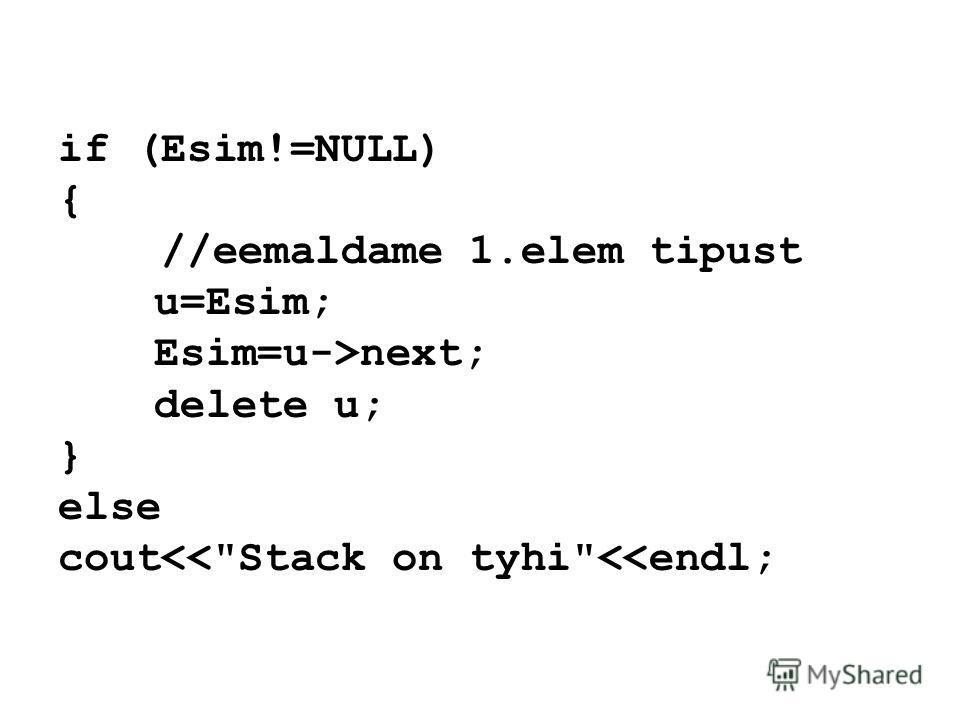 if (Esim!=NULL) { //eemaldame 1.elem tipust u=Esim; Esim=u->next; delete u; } else cout
