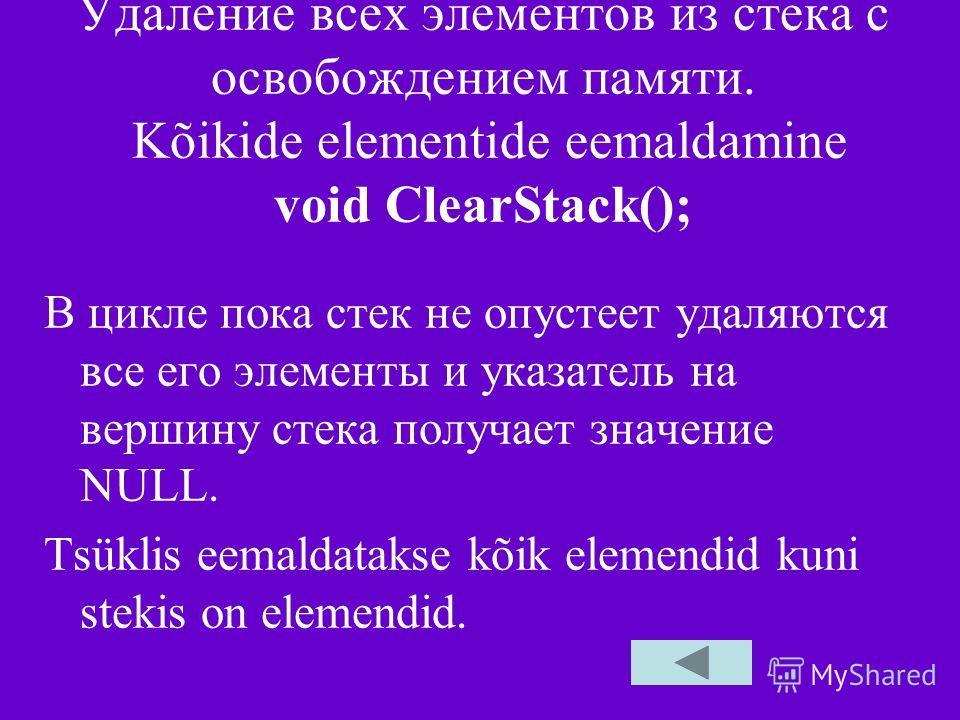 Удаление всех элементов из стека с освобождением памяти. Kõikide elementide eemaldamine void ClearStack(); В цикле пока стек не опустеет удаляются все его элементы и указатель на вершину стека получает значение NULL. Tsüklis eemaldatakse kõik elemend