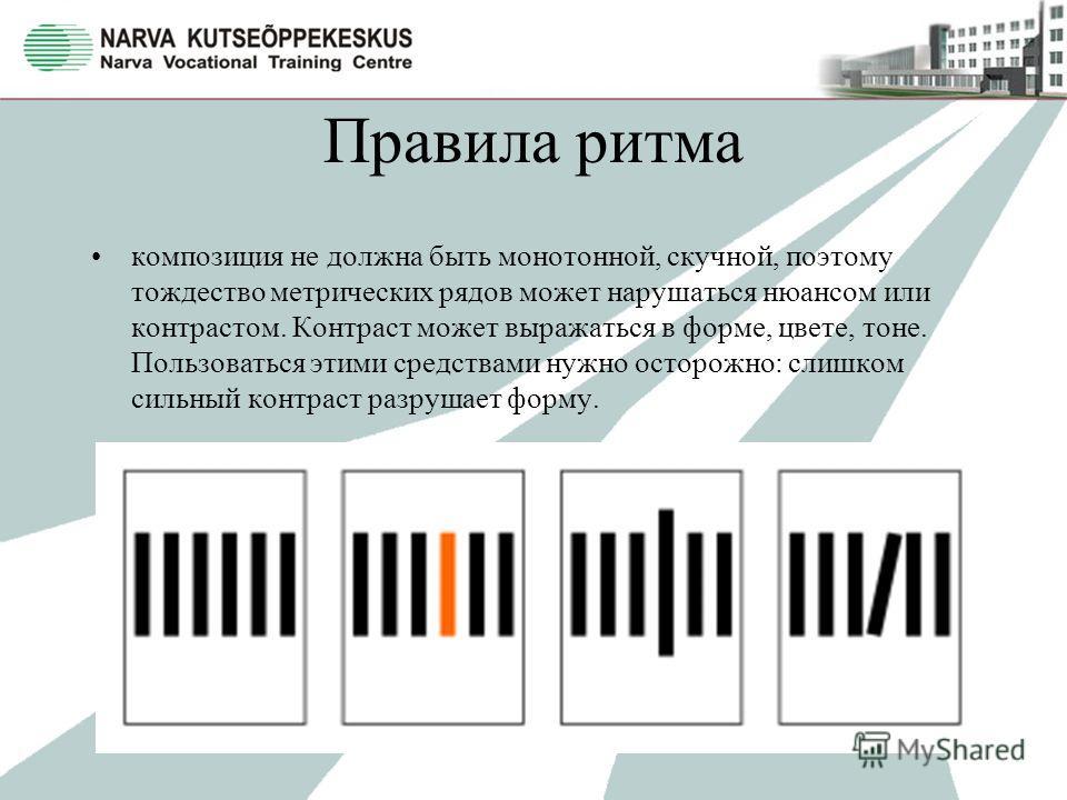 Правила ритма композиция не должна быть монотонной, скучной, поэтому тождество метрических рядов может нарушаться нюансом или контрастом. Контраст может выражаться в форме, цвете, тоне. Пользоваться этими средствами нужно осторожно: слишком сильный к