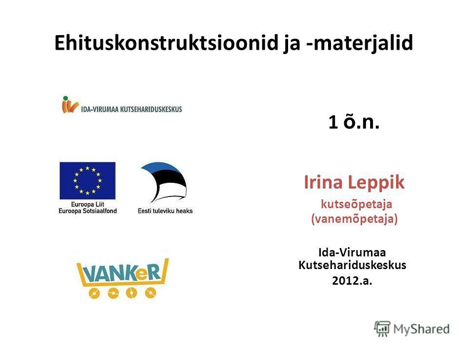 1 õ.n. Irina Leppik kutseõpetaja (vanemõpetaja) Ida-Virumaa Kutsehariduskeskus 2012.a. Ehituskonstruktsioonid ja -materjalid