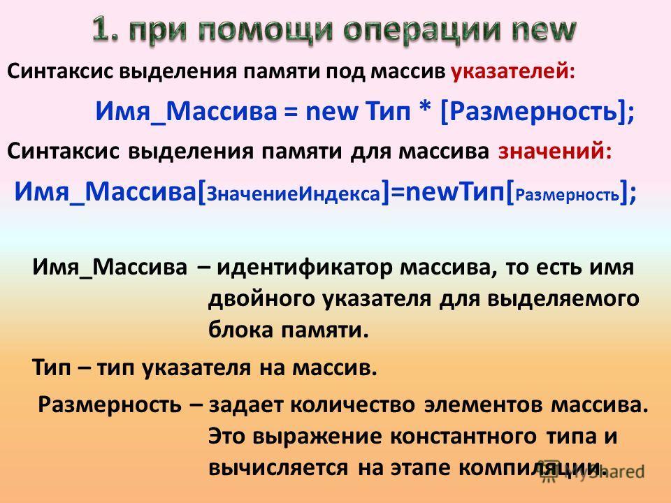 Синтаксис выделения памяти под массив указателей: Имя_Массива = new Тип * [Размерность]; Синтаксис выделения памяти для массива значений: Имя_Массива[ ЗначениеИндекса ]=newТип[ Размерность ]; Имя_Массива – идентификатор массива, то есть имя двойного