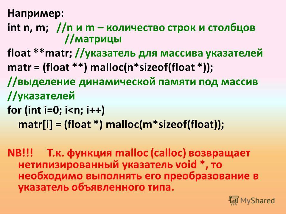 Например: int n, m; //n и m – количество строк и столбцов //матрицы float **matr; //указатель для массива указателей matr = (float **) malloc(n*sizeof(float *)); //выделение динамической памяти под массив //указателей for (int i=0; i