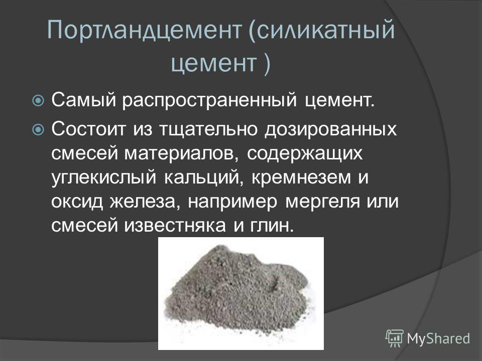 Портландцемент (силикатный цемент ) Самый распространенный цемент. Состоит из тщательно дозированных смесей материалов, содержащих углекислый кальций, кремнезем и оксид железа, например мергеля или смесей известняка и глин.