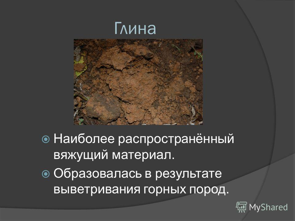 Глина Наиболее распространённый вяжущий материал. Образовалась в результате выветривания горных пород.