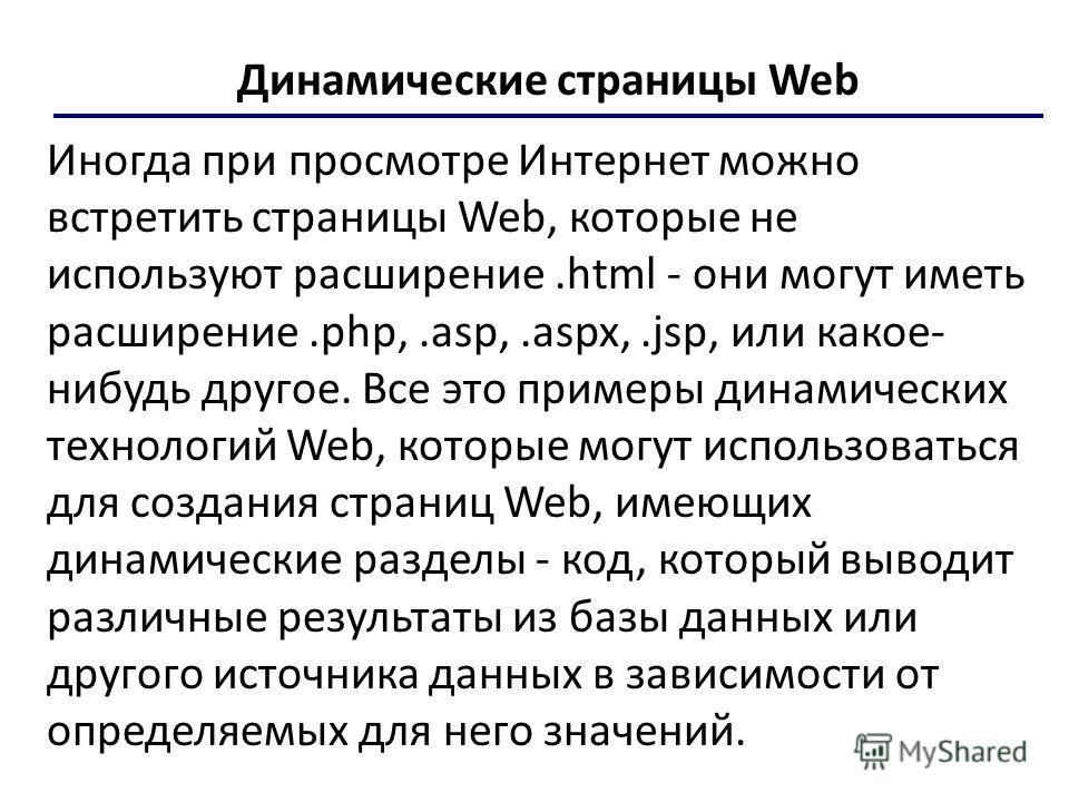 Динамические страницы Web Иногда при просмотре Интернет можно встретить страницы Web, которые не используют расширение.html - они могут иметь расширение.php,.asp,.aspx,.jsp, или какое- нибудь другое. Все это примеры динамических технологий Web, котор