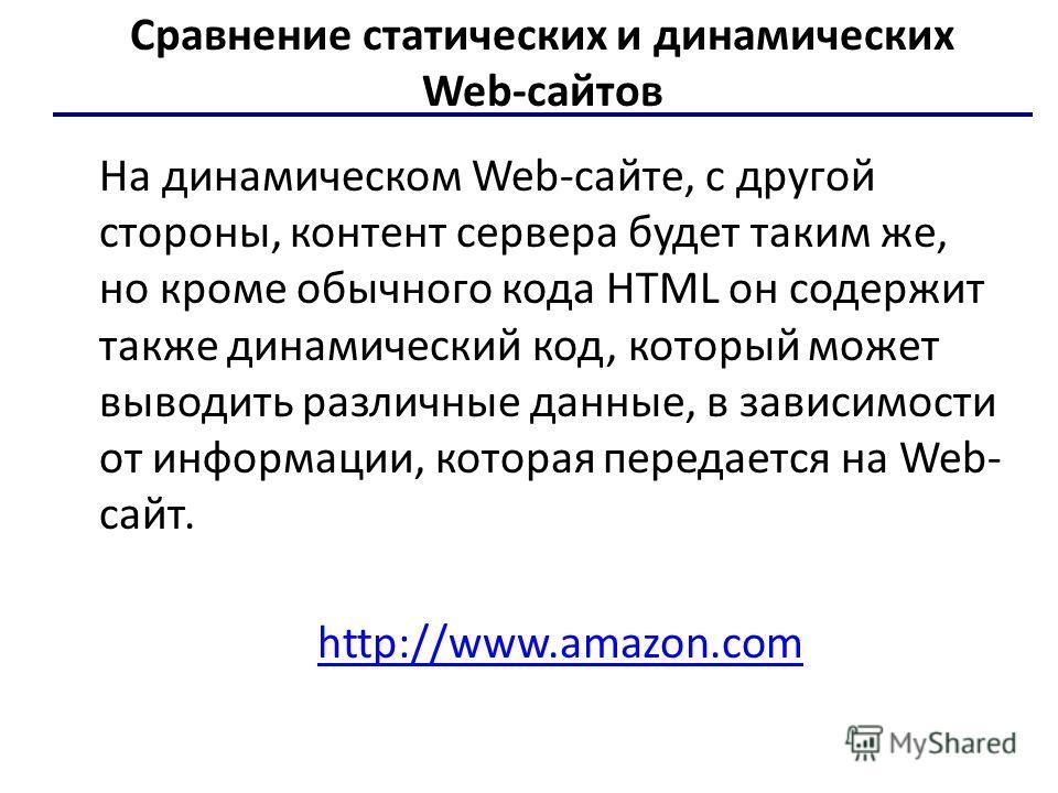 Сравнение статических и динамических Web-сайтов На динамическом Web-сайте, с другой стороны, контент сервера будет таким же, но кроме обычного кода HTML он содержит также динамический код, который может выводить различные данные, в зависимости от инф