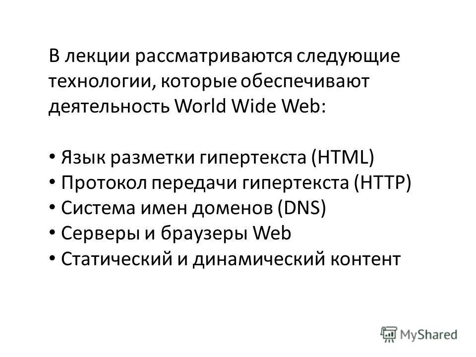 В лекции рассматриваются следующие технологии, которые обеспечивают деятельность World Wide Web: Язык разметки гипертекста (HTML) Протокол передачи гипертекста (HTTP) Система имен доменов (DNS) Серверы и браузеры Web Статический и динамический контен