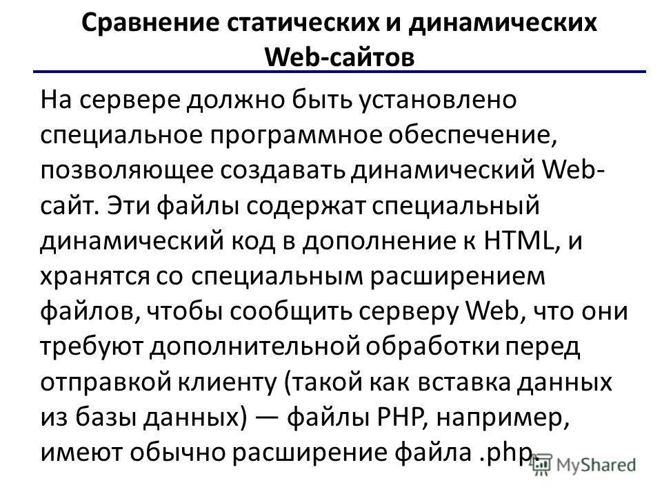 Сравнение статических и динамических Web-сайтов На сервере должно быть установлено специальное программное обеспечение, позволяющее создавать динамический Web- сайт. Эти файлы содержат специальный динамический код в дополнение к HTML, и хранятся со с