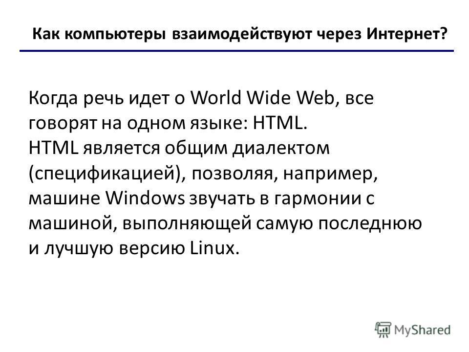 Как компьютеры взаимодействуют через Интернет? Когда речь идет о World Wide Web, все говорят на одном языке: HTML. HTML является общим диалектом (спецификацией), позволяя, например, машине Windows звучать в гармонии с машиной, выполняющей самую после
