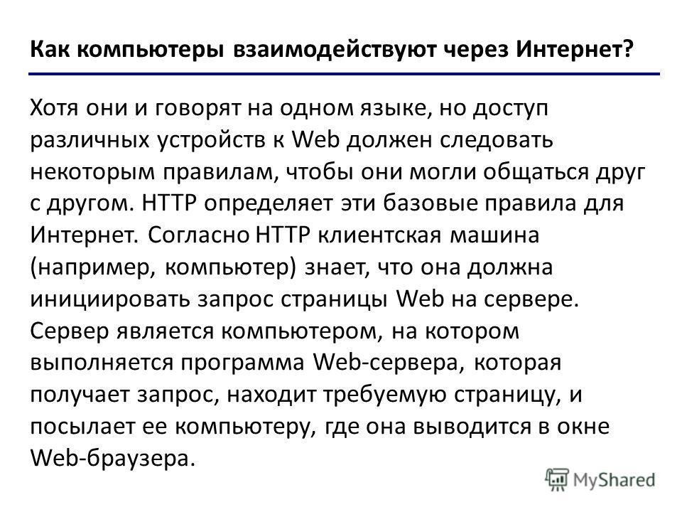 Хотя они и говорят на одном языке, но доступ различных устройств к Web должен следовать некоторым правилам, чтобы они могли общаться друг с другом. HTTP определяет эти базовые правила для Интернет. Согласно HTTP клиентская машина (например, компьютер