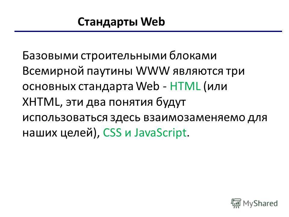 Стандарты Web Базовыми строительными блоками Всемирной паутины WWW являются три основных стандарта Web - HTML (или XHTML, эти два понятия будут использоваться здесь взаимозаменяемо для наших целей), CSS и JavaScript.