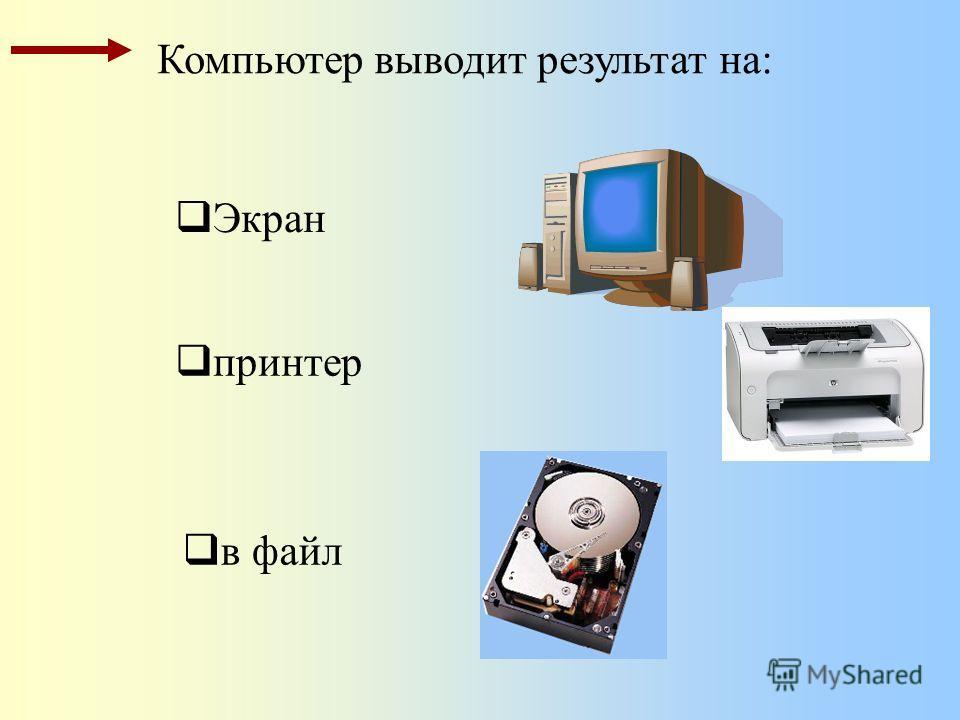 Экран Компьютер выводит результат на: принтер в файл