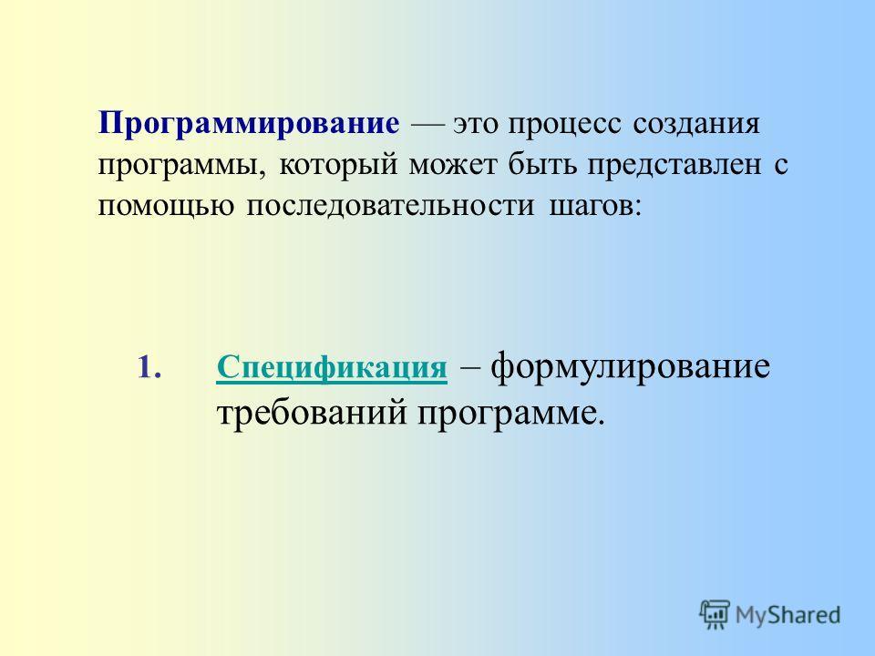 1.Спецификация – формулирование требований программе.Спецификация Программирование это процесс создания программы, который может быть представлен с помощью последовательности шагов: