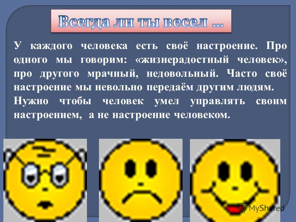 У каждого человека есть своё настроение. Про одного мы говорим: «жизнерадостный человек», про другого мрачный, недовольный. Часто своё настроение мы невольно передаём другим людям. Нужно чтобы человек умел управлять своим настроением, а не настроение