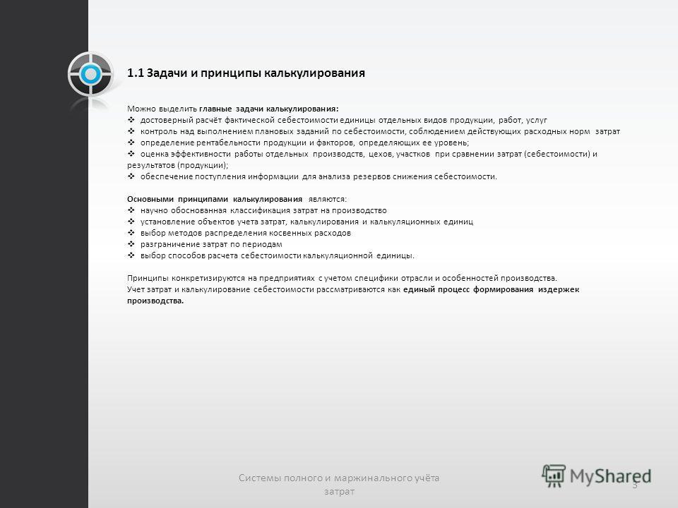 1.1 Задачи и принципы калькулирования Можно выделить главные задачи калькулирования: достоверный расчёт фактической себестоимости единицы отдельных видов продукции, работ, услуг контроль над выполнением плановых заданий по себестоимости, соблюдением