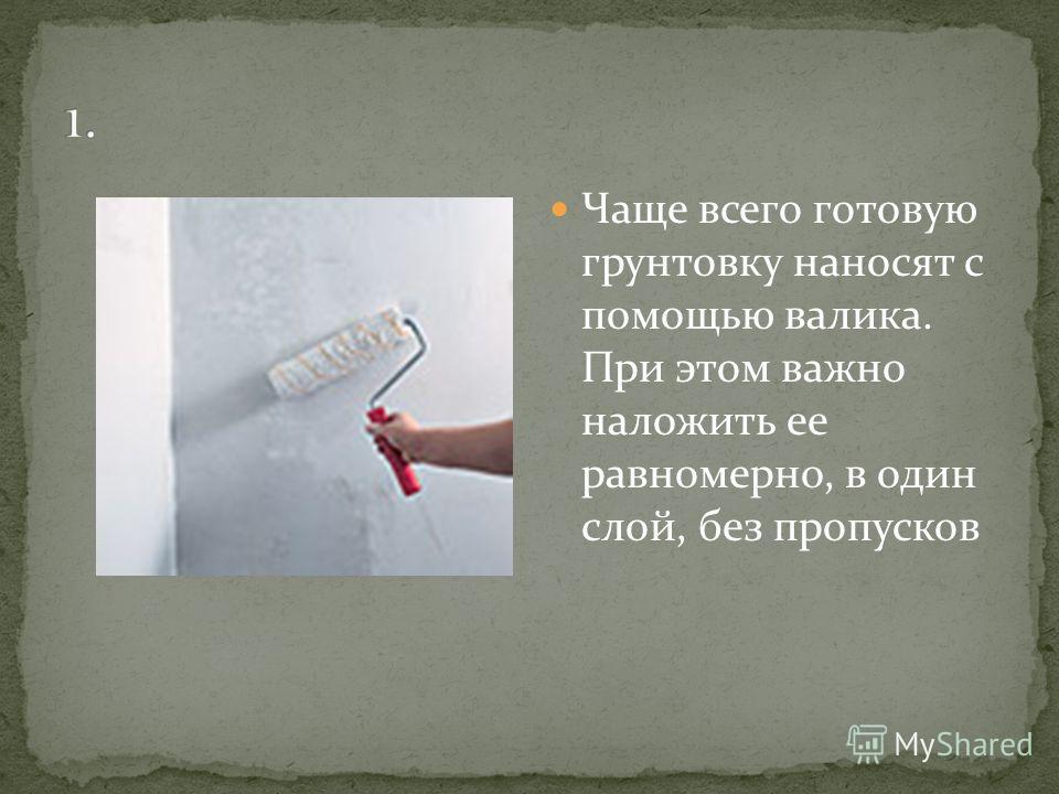 Чаще всего готовую грунтовку наносят с помощью валика. При этом важно наложить ее равномерно, в один слой, без пропусков