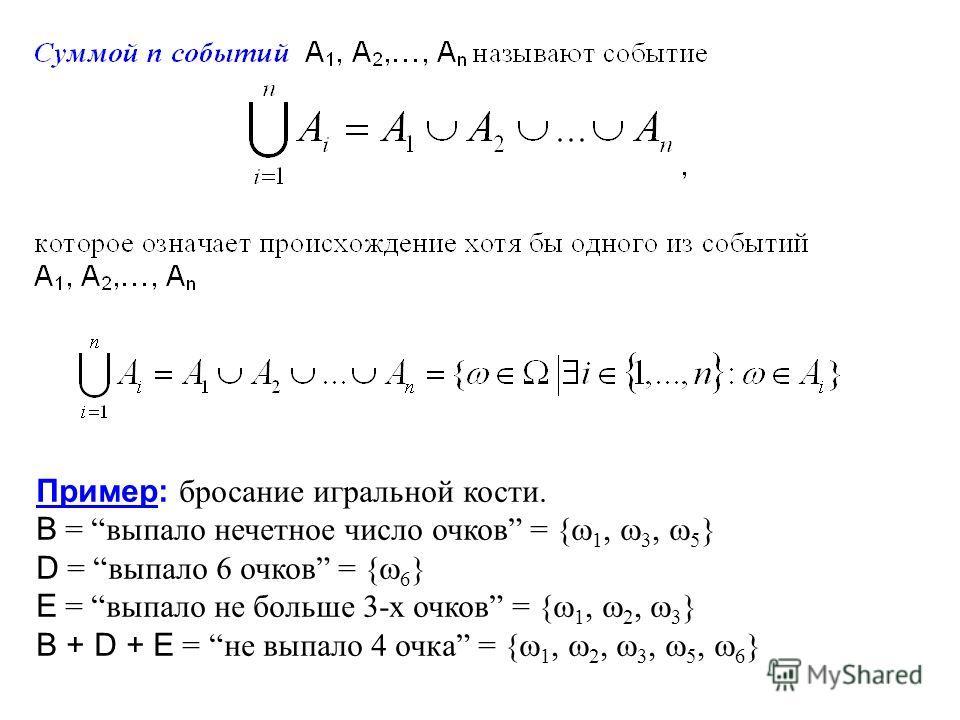 Пример: бросание игральной кости. B = выпало нечетное число очков = { 1, 3, 5 } D = выпало 6 очков = { 6 } E = выпало не больше 3-х очков = { 1, 2, 3 } B + D + E =не выпало 4 очка = { 1, 2, 3, 5, 6 }