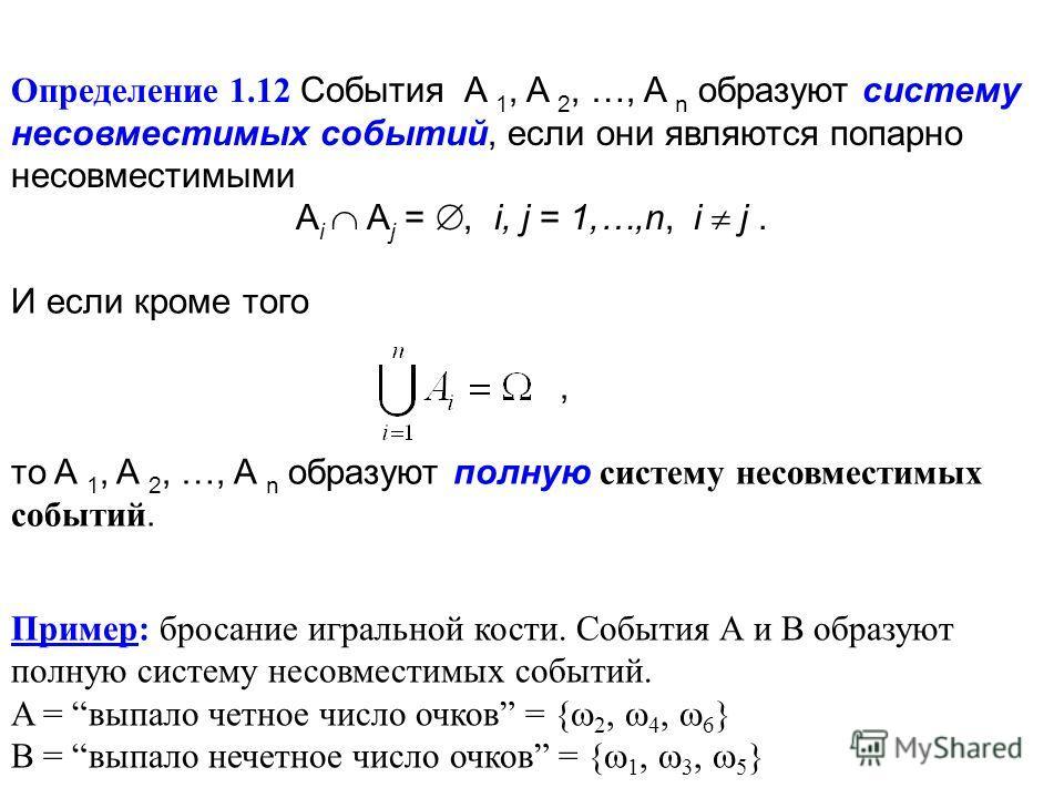Определение 1.12 События A 1, A 2, …, A n образуют систему несовместимых событий, если они являются попарно несовместимыми A i A j =, i, j = 1,…,n, i j. И если кроме того, то A 1, A 2, …, A n образуют полную систему несовместимых событий. Пример: бро
