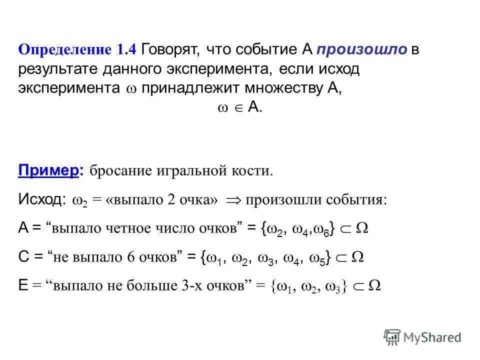 Определение 1.4 Говорят, что событие A произошло в результате данного эксперимента, если исход эксперимента принадлежит множеству A, A. Пример: бросание игральной кости. Исход: 2 = «выпало 2 очка» произошли события: A = выпало четное число очков = {
