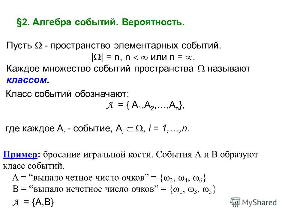 §2. Алгебра событий. Вероятность. Пусть - пространство элементарных событий. | | = n, n или n =. Каждое множество событий пространства называют классом. Класс событий обозначают: A = { A 1,A 2,…,A n }, где каждое A i - событие, A i, i = 1,…,n. Пример