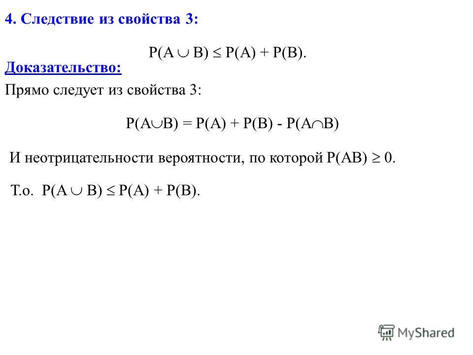 P(A B) P(A) + P(B). 4. Следствие из свойства 3: Доказательство: Прямо следует из свойства 3: P(A B) = P(A) + P(B) - P(A B) И неотрицательности вероятности, по которой P(AB) 0. Т.о. P(A B) P(A) + P(B).