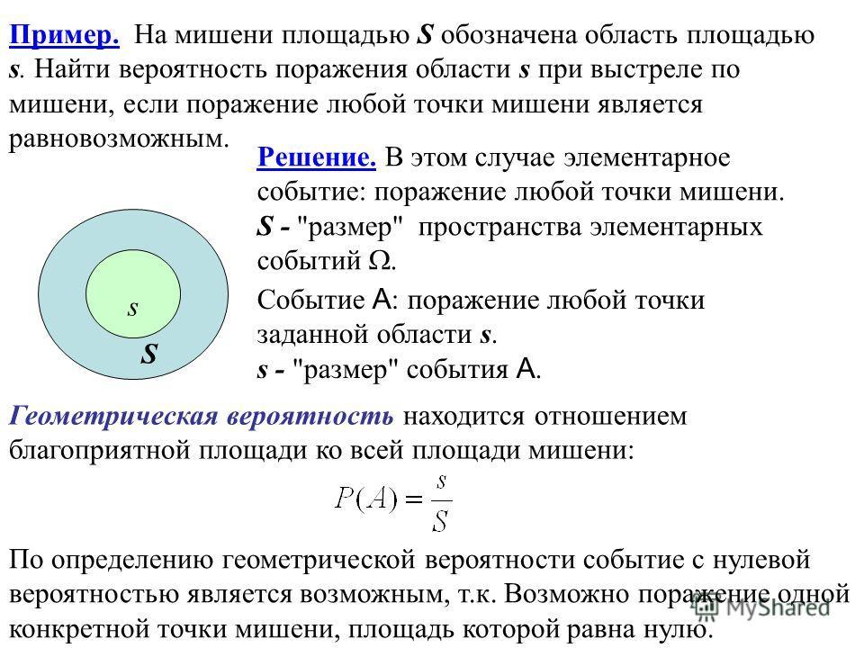 Пример. На мишени площадью S обозначена область площадью s. Найти вероятность поражения области s при выстреле по мишени, если поражение любой точки мишени является равновозможным. По определению геометрической вероятности событие с нулевой вероятнос