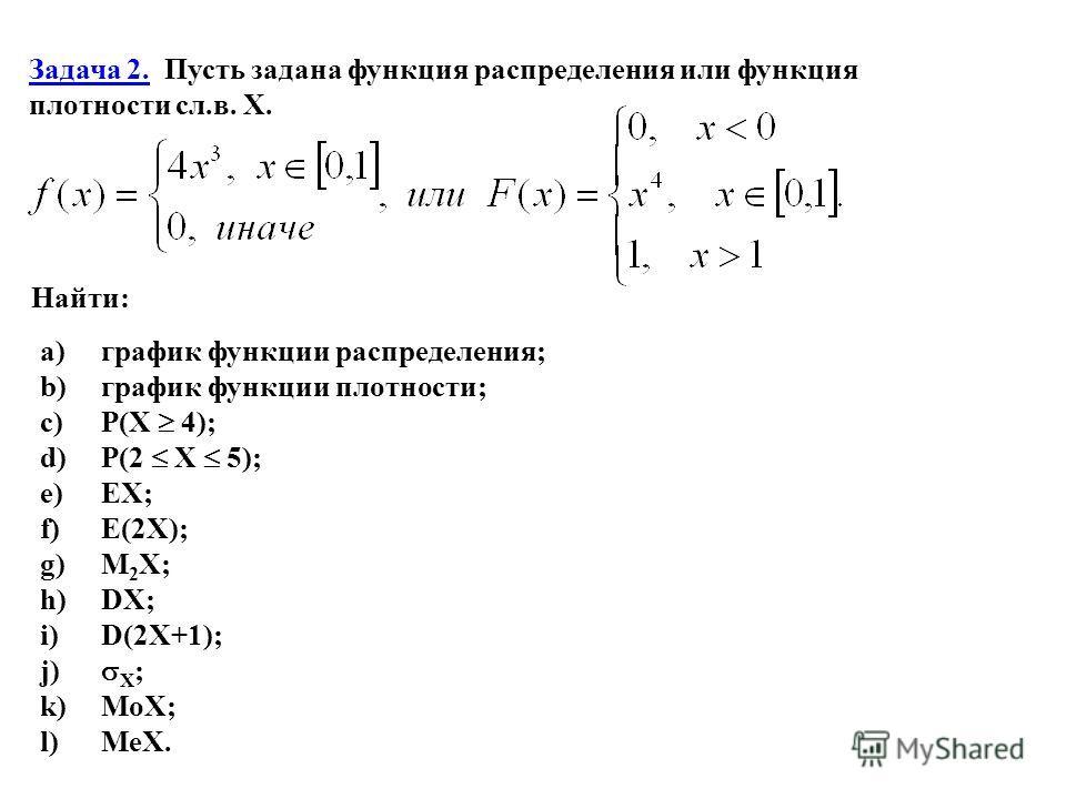 Задача 2. Пусть задана функция распределения или функция плотности сл.в. X. Найти: a) график функции распределения; b) график функции плотности; c) P(X 4); d) P(2 X 5); e) EX; f) E(2X); g) M 2 X; h) DX; i) D(2X+1); j) X ; k) MoX; l) MeX.
