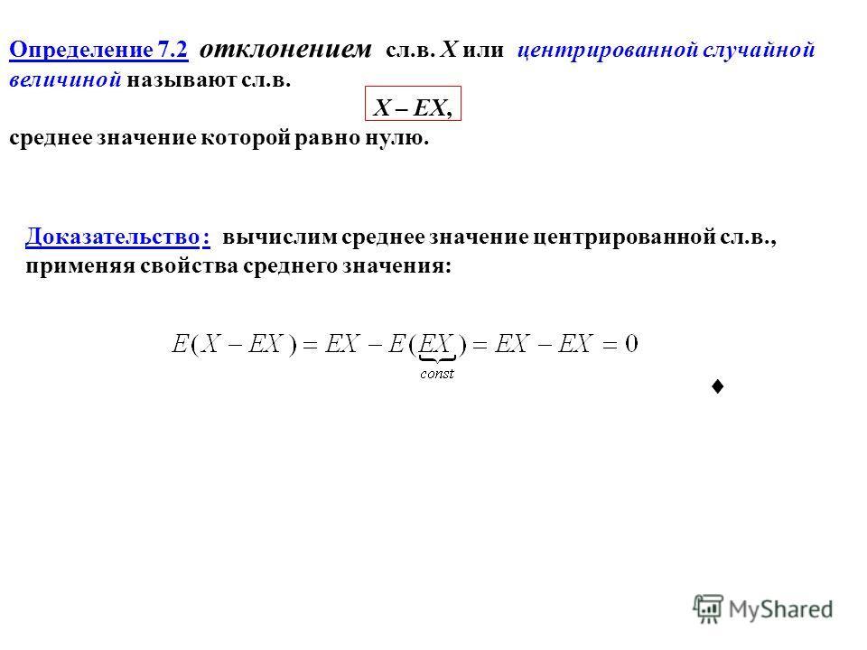 Определение 7.2 отклонением сл.в. Х или центрированной случайной величиной называют сл.в. X – EX, среднее значение которой равно нулю. Доказательство : вычислим среднее значение центрированной сл.в., применяя свойства среднего значения: