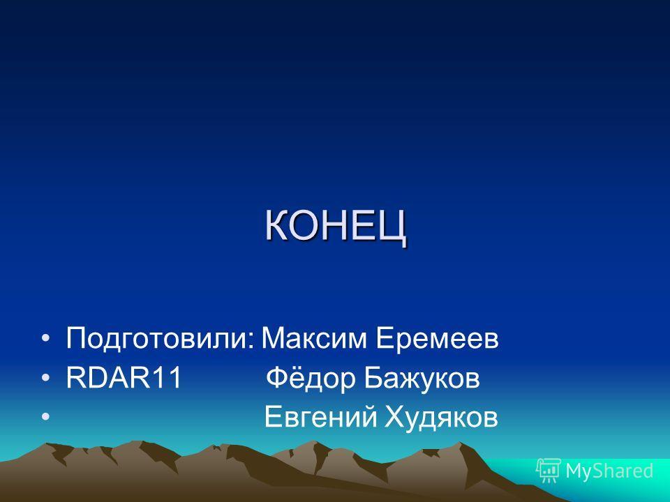 КОНЕЦ Подготовили: Максим Еремеев RDAR11 Фёдор Бажуков Евгений Худяков