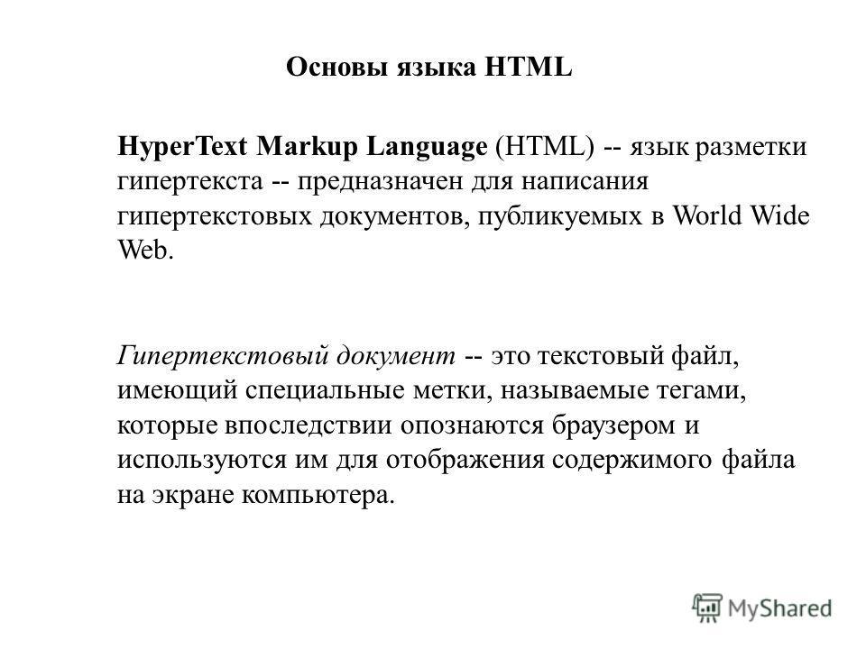 Основы языка HTML HyperText Markup Language (HTML) -- язык разметки гипертекста -- предназначен для написания гипертекстовых документов, публикуемых в World Wide Web. Гипертекстовый документ -- это текстовый файл, имеющий специальные метки, называемы