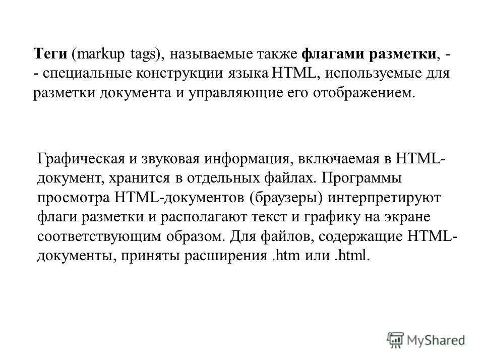 Tеги (markup tags), называемые также флагами разметки, - - специальные конструкции языка HTML, используемые для разметки документа и управляющие его отображением. Графическая и звуковая информация, включаемая в HTML- документ, хранится в отдельных фа