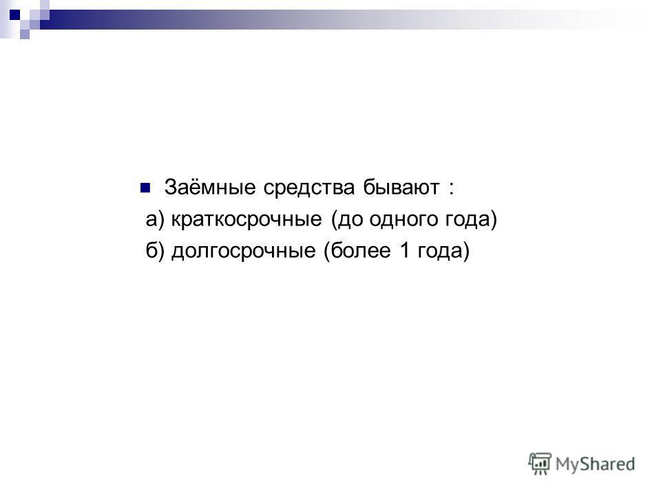 Заёмные средства бывают : а) краткосрочные (до одного года) б) долгосрочные (более 1 года)