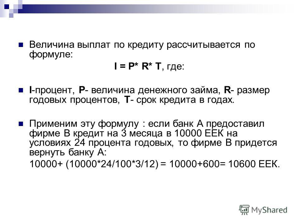 Величина выплат по кредиту рассчитывается по формуле: I = P* R* T, где: I-процент, P- величина денежного займа, R- размер годовых процентов, Т- срок кредита в годах. Применим эту формулу : если банк А предоставил фирме В кредит на 3 месяца в 10000 ЕЕ