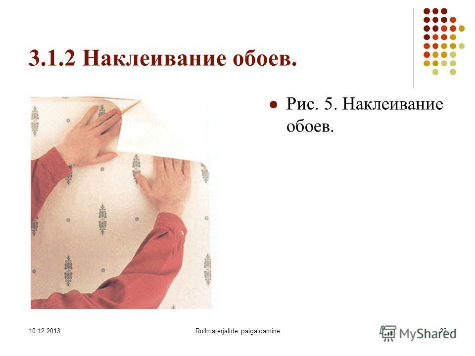 10.12.2013Rullmaterjalide paigaldamine22 3.1.2 Наклеивание обоев. Рис. 5. Наклеивание обоев.