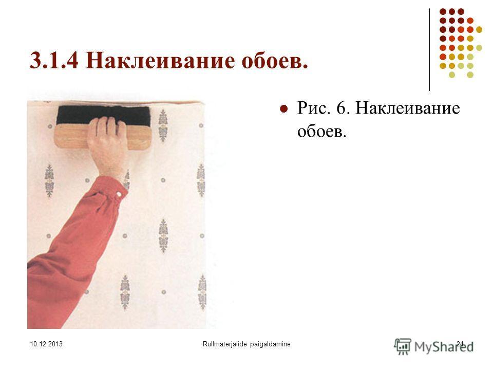 10.12.2013Rullmaterjalide paigaldamine24 3.1.4 Наклеивание обоев. Рис. 6. Наклеивание обоев.