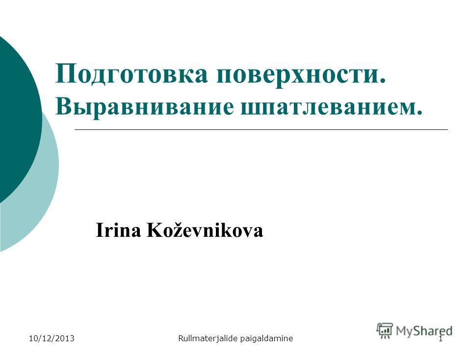10/12/2013Rullmaterjalide paigaldamine1 Irina Koževnikova Подготовка поверхности. Выравнивание шпатлеванием.