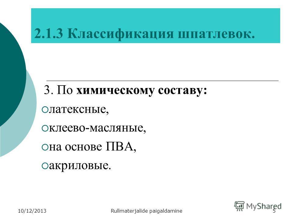 10/12/2013Rullmaterjalide paigaldamine5 2.1.3 Классификация шпатлевок. 3. По химическому составу: латексные, клеево-масляные, на основе ПВА, акриловые.
