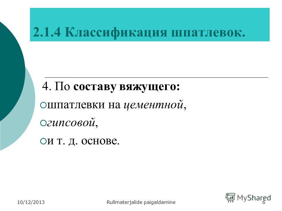 10/12/2013Rullmaterjalide paigaldamine6 2.1.4 Классификация шпатлевок. 4. По составу вяжущего: шпатлевки на цементной, гипсовой, и т. д. основе.