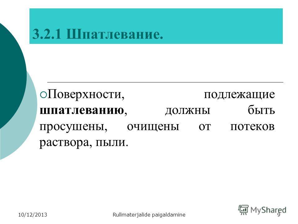 10/12/2013Rullmaterjalide paigaldamine9 3.2.1 Шпатлевание. Поверхности, подлежащие шпатлеванию, должны быть просушены, очищены от потеков раствора, пыли.