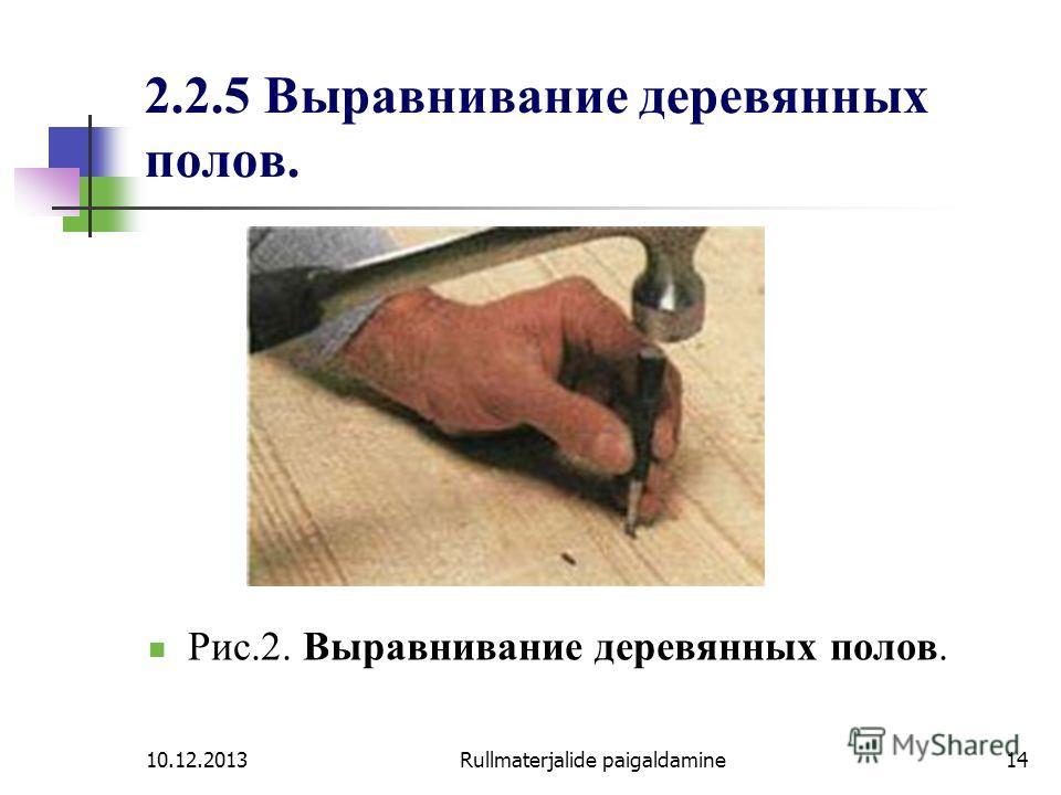 10.12.2013Rullmaterjalide paigaldamine14 2.2.5 Выравнивание деревянных полов. Рис.2. Выравнивание деревянных полов.