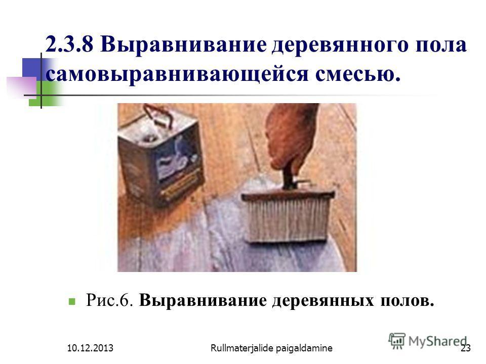10.12.2013Rullmaterjalide paigaldamine23 2.3.8 Выравнивание деревянного пола самовыравнивающейся смесью. Рис.6. Выравнивание деревянных полов.