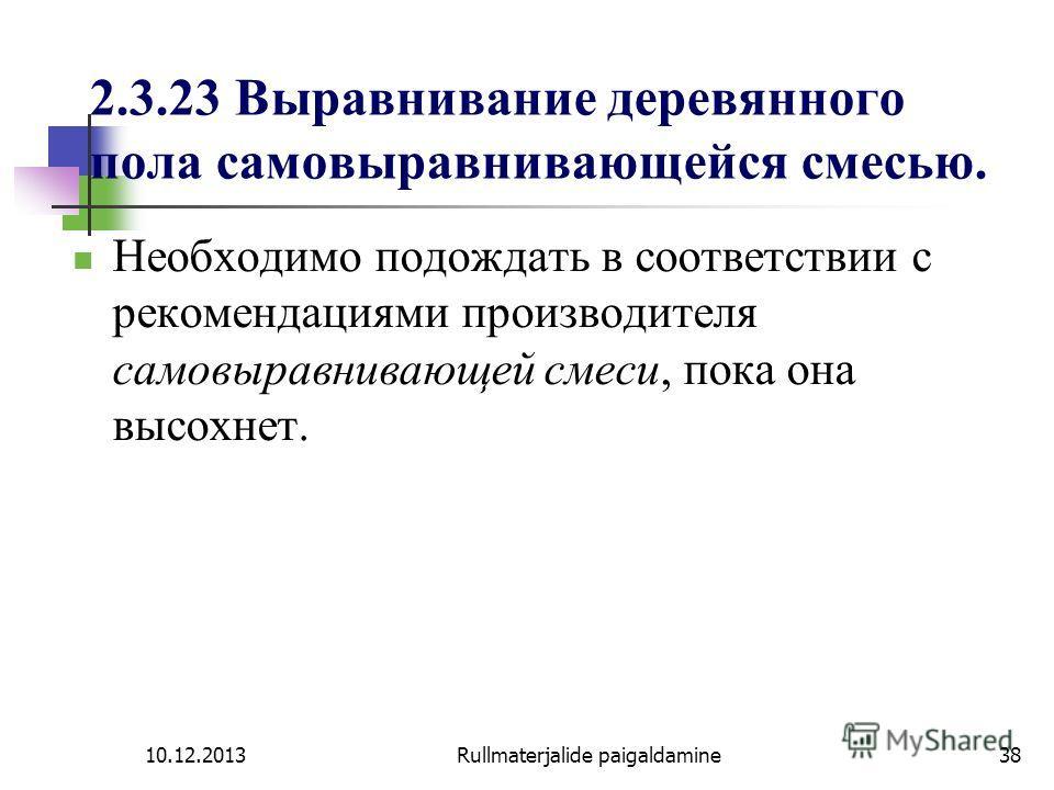 10.12.2013Rullmaterjalide paigaldamine38 2.3.23 Выравнивание деревянного пола самовыравнивающейся смесью. Необходимо подождать в соответствии с рекомендациями производителя самовыравнивающей смеси, пока она высохнет.